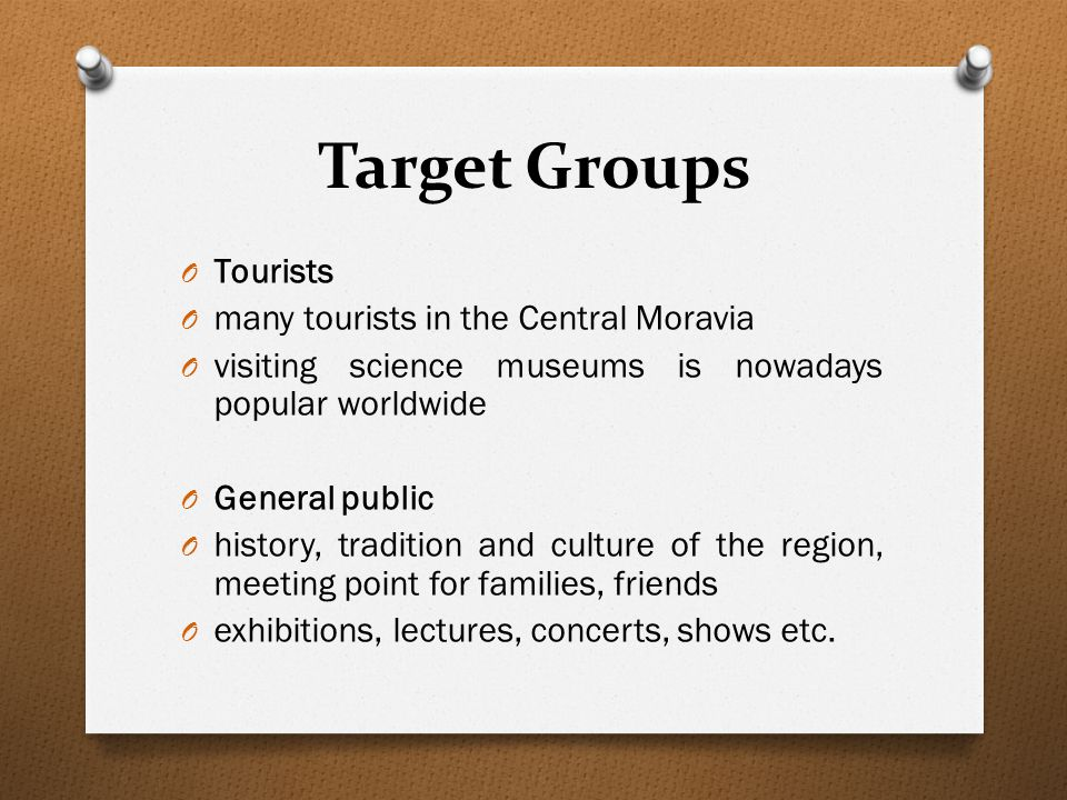Target Groups O Tourists O many tourists in the Central Moravia O visiting science museums is nowadays popular worldwide O General public O history, tradition and culture of the region, meeting point for families, friends O exhibitions, lectures, concerts, shows etc.