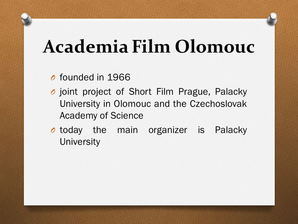 Academia Film Olomouc O founded in 1966 O joint project of Short Film Prague, Palacky University in Olomouc and the Czechoslovak Academy of Science O today the main organizer is Palacky University