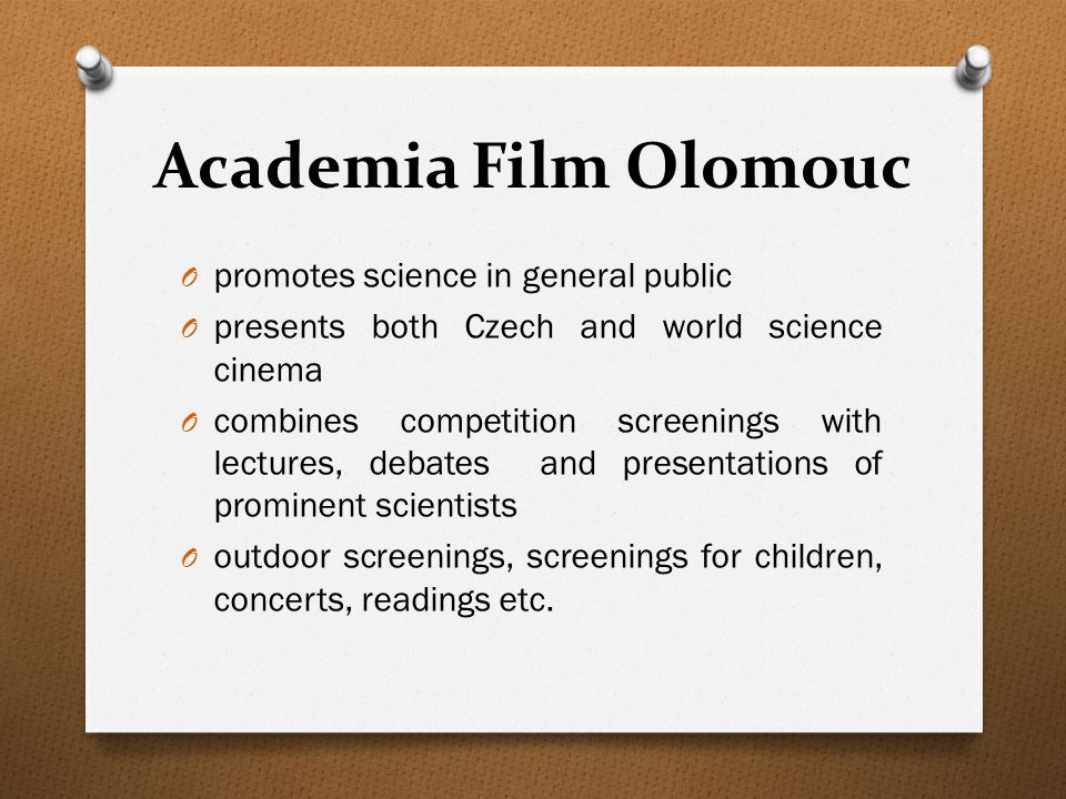 Academia Film Olomouc O promotes science in general public O presents both Czech and world science cinema O combines competition screenings with lectures, debates and presentations of prominent scientists O outdoor screenings, screenings for children, concerts, readings etc.