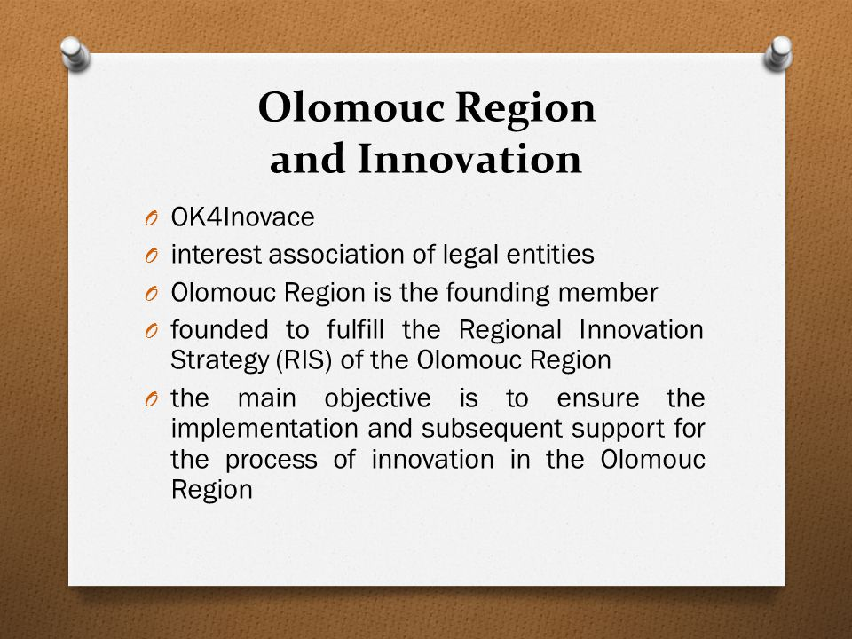 Olomouc Region and Innovation O OK4Inovace O interest association of legal entities O Olomouc Region is the founding member O founded to fulfill the Regional Innovation Strategy (RIS) of the Olomouc Region O the main objective is to ensure the implementation and subsequent support for the process of innovation in the Olomouc Region