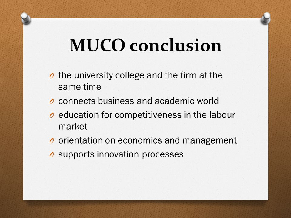 MUCO conclusion O the university college and the firm at the same time O connects business and academic world O education for competitiveness in the labour market O orientation on economics and management O supports innovation processes