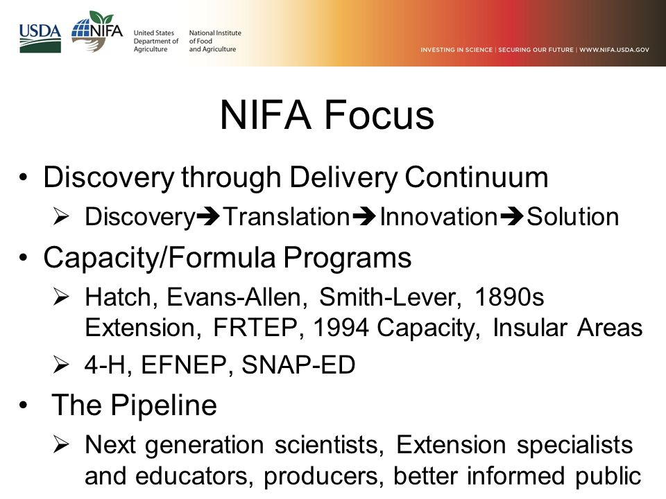 NIFA Focus Discovery through Delivery Continuum  Discovery  Translation  Innovation  Solution Capacity/Formula Programs  Hatch, Evans-Allen, Smith-Lever, 1890s Extension, FRTEP, 1994 Capacity, Insular Areas  4-H, EFNEP, SNAP-ED The Pipeline  Next generation scientists, Extension specialists and educators, producers, better informed public