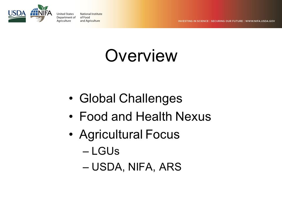 Overview Global Challenges Food and Health Nexus Agricultural Focus –LGUs –USDA, NIFA, ARS