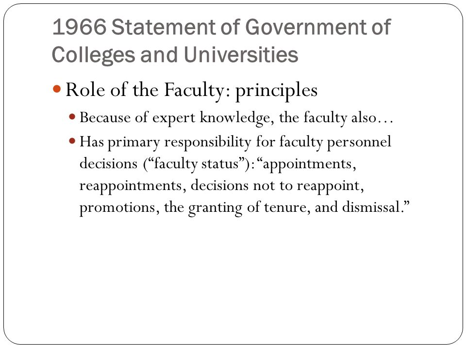 1966 Statement of Government of Colleges and Universities Role of the Faculty: principles Because of expert knowledge, the faculty also… Has primary responsibility for faculty personnel decisions ( faculty status ): appointments, reappointments, decisions not to reappoint, promotions, the granting of tenure, and dismissal.