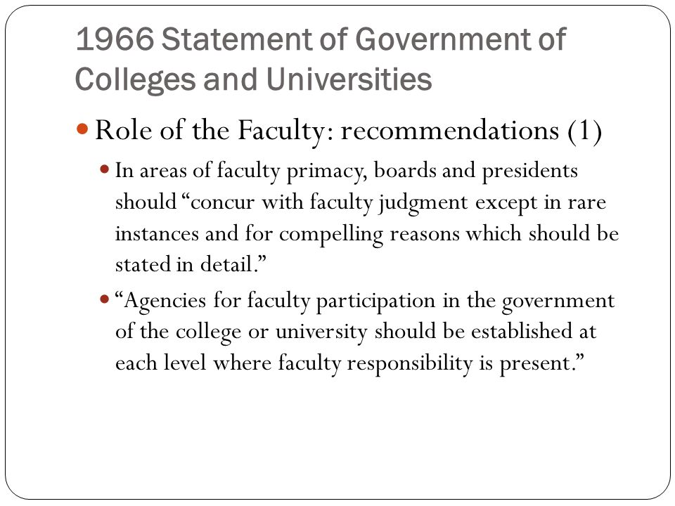 1966 Statement of Government of Colleges and Universities Role of the Faculty: recommendations (1) In areas of faculty primacy, boards and presidents should concur with faculty judgment except in rare instances and for compelling reasons which should be stated in detail. Agencies for faculty participation in the government of the college or university should be established at each level where faculty responsibility is present.