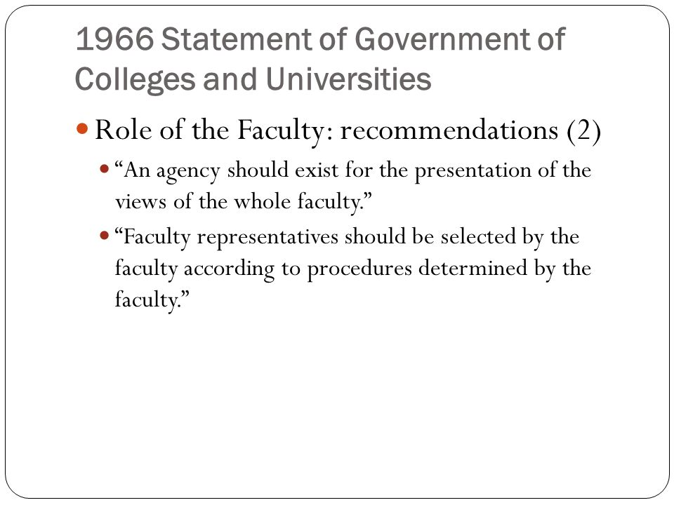 1966 Statement of Government of Colleges and Universities Role of the Faculty: recommendations (2) An agency should exist for the presentation of the views of the whole faculty. Faculty representatives should be selected by the faculty according to procedures determined by the faculty.