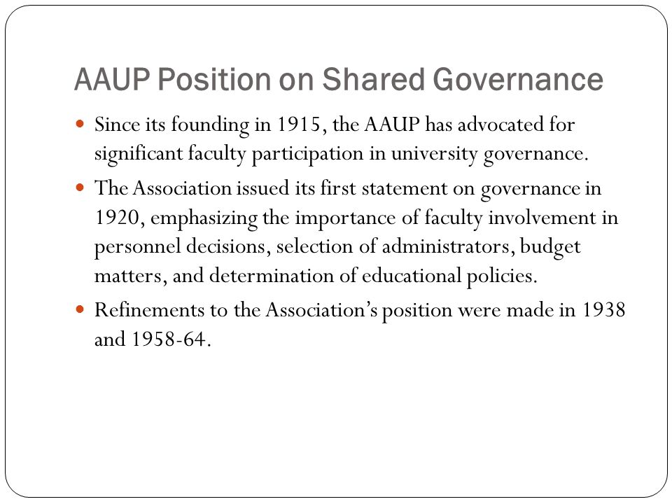 AAUP Position on Shared Governance Since its founding in 1915, the AAUP has advocated for significant faculty participation in university governance.