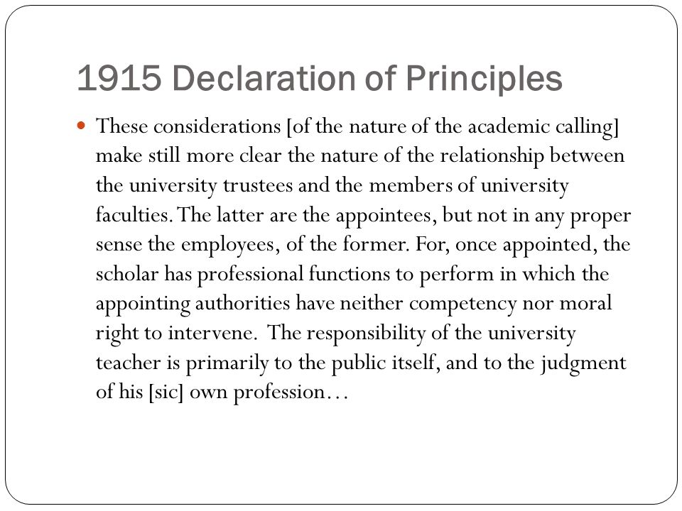 1915 Declaration of Principles These considerations [of the nature of the academic calling] make still more clear the nature of the relationship between the university trustees and the members of university faculties.