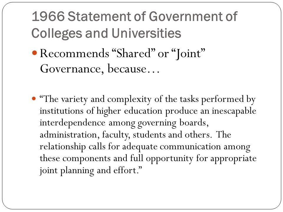 1966 Statement of Government of Colleges and Universities Role of the Faculty: communication Structures for communication among board, administration, and faculty should exist and be clearly understood and observed. These could include Circulation of memos and reports by board, administration and faculty committees Joint ad hoc committees Standing liaison committees.