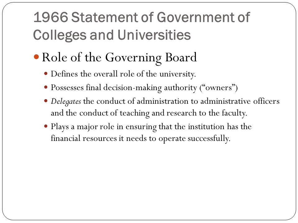 1966 Statement of Government of Colleges and Universities Role of the President Is the chief planning officer Has the responsibility to make certain that the operation of the University conforms to the policies set by the governing board.
