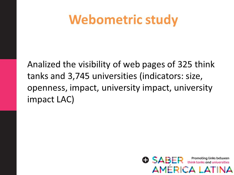 Webometric study Analized the visibility of web pages of 325 think tanks and 3,745 universities (indicators: size, openness, impact, university impact, university impact LAC)
