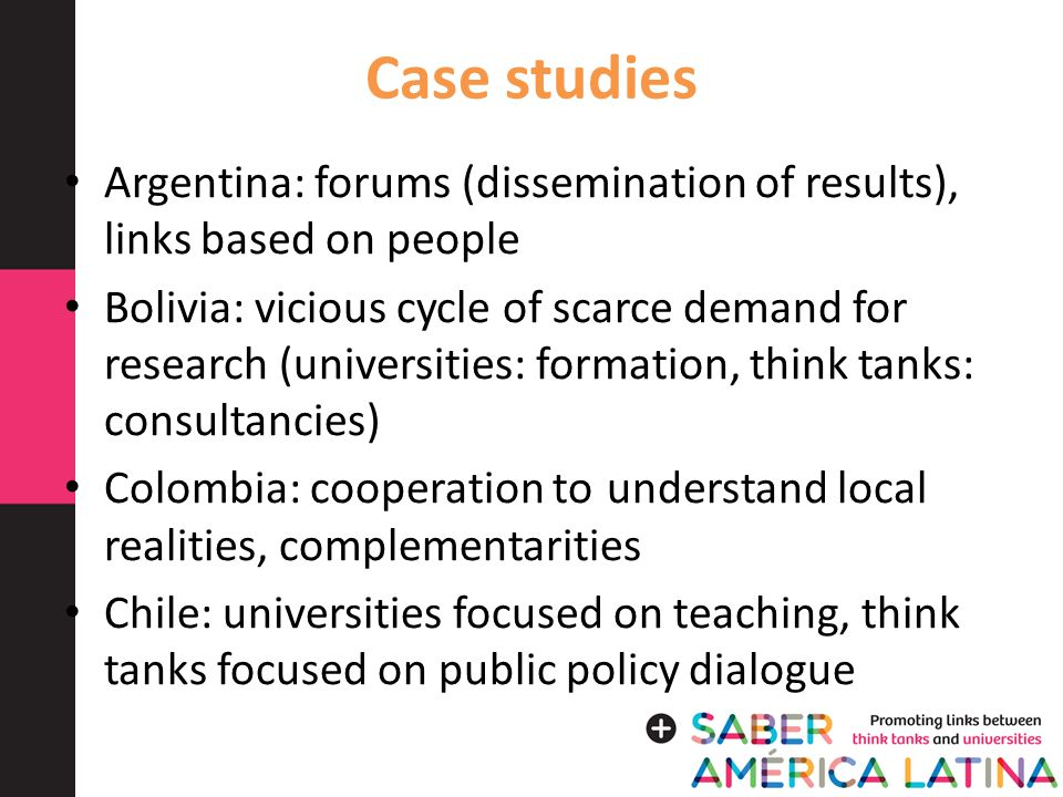 Case studies Argentina: forums (dissemination of results), links based on people Bolivia: vicious cycle of scarce demand for research (universities: formation, think tanks: consultancies) Colombia: cooperation to understand local realities, complementarities Chile: universities focused on teaching, think tanks focused on public policy dialogue