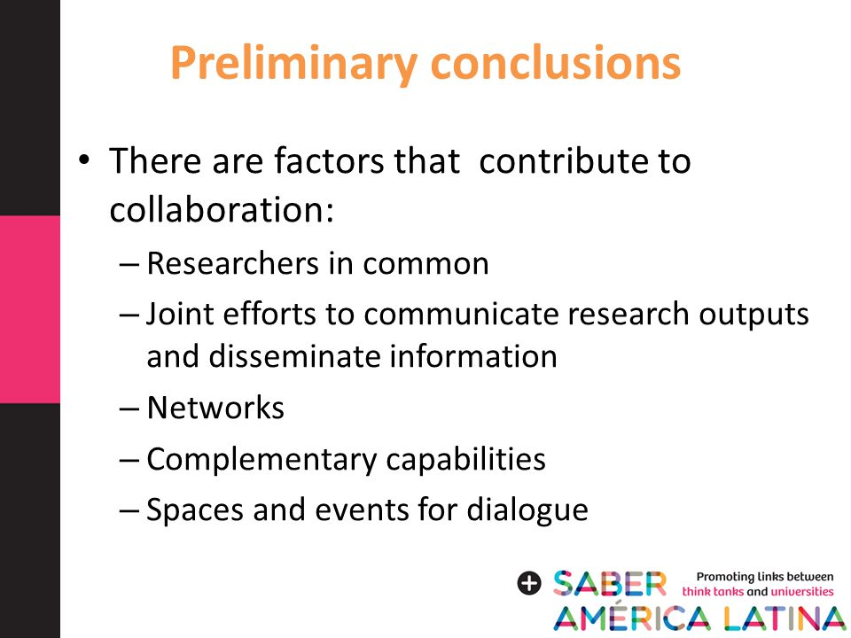 Preliminary conclusions There are factors that contribute to collaboration: – Researchers in common – Joint efforts to communicate research outputs and disseminate information – Networks – Complementary capabilities – Spaces and events for dialogue