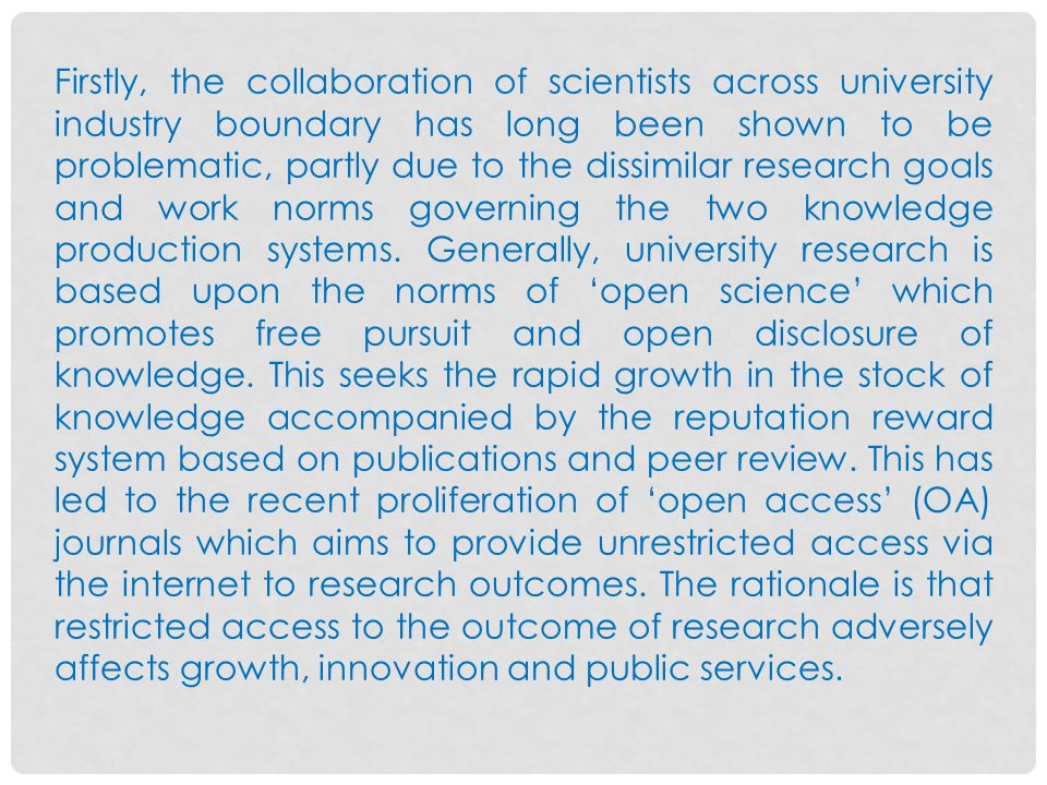 Firstly, the collaboration of scientists across university industry boundary has long been shown to be problematic, partly due to the dissimilar research goals and work norms governing the two knowledge production systems.