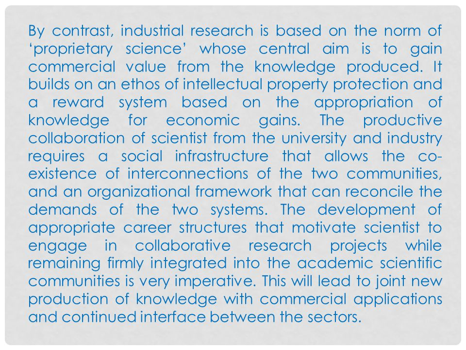 By contrast, industrial research is based on the norm of 'proprietary science' whose central aim is to gain commercial value from the knowledge produced.