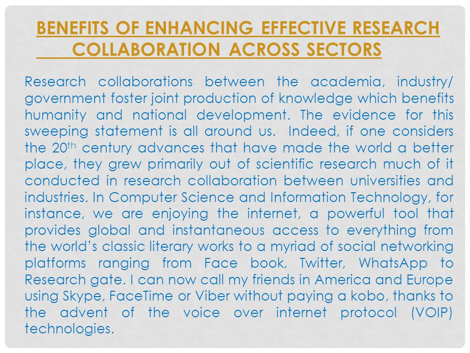 BENEFITS OF ENHANCING EFFECTIVE RESEARCH COLLABORATION ACROSS SECTORS Research collaborations between the academia, industry/ government foster joint production of knowledge which benefits humanity and national development.
