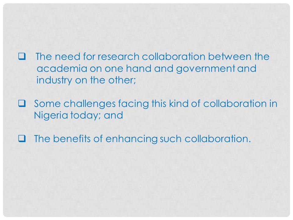  The need for research collaboration between the academia on one hand and government and industry on the other;  Some challenges facing this kind of collaboration in Nigeria today; and  The benefits of enhancing such collaboration.