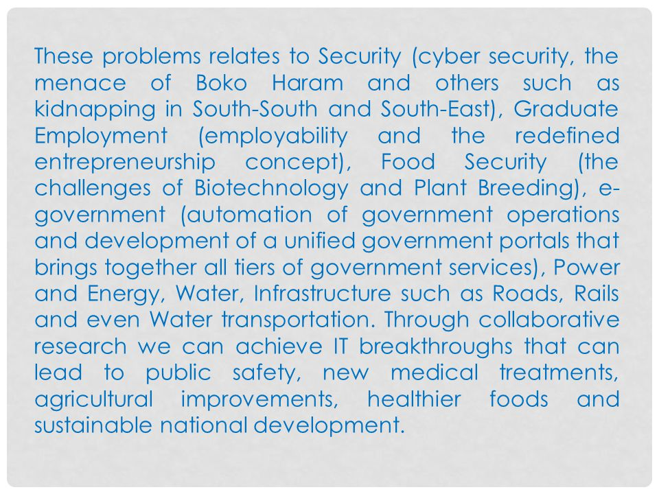 These problems relates to Security (cyber security, the menace of Boko Haram and others such as kidnapping in South-South and South-East), Graduate Employment (employability and the redefined entrepreneurship concept), Food Security (the challenges of Biotechnology and Plant Breeding), e- government (automation of government operations and development of a unified government portals that brings together all tiers of government services), Power and Energy, Water, Infrastructure such as Roads, Rails and even Water transportation.