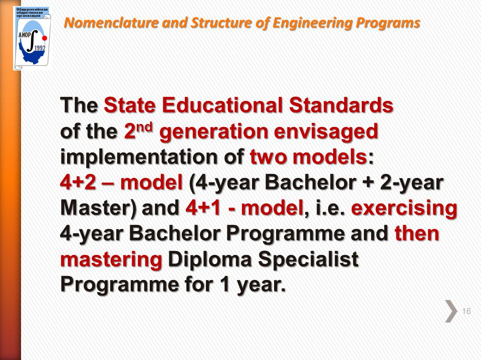Nomenclature and Structure of Engineering Programs 16 The State Educational Standards of the 2 nd generation envisaged implementation of two models: 4+2 – model (4-year Bachelor + 2-year Master) and 4+1 - model, i.e.