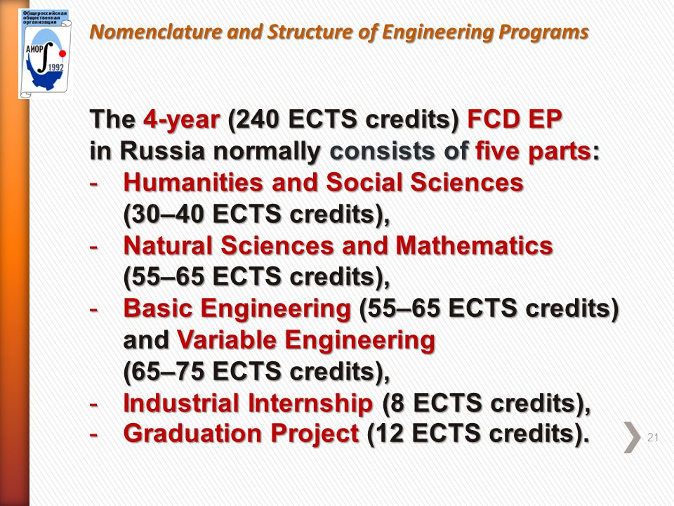 Nomenclature and Structure of Engineering Programs 21 The 4-year (240 ECTS credits) FCD EP in Russia normally consists of five parts: -Humanities and Social Sciences (30–40 ECTS credits), -Natural Sciences and Mathematics (55–65 ECTS credits), -Basic Engineering (55–65 ECTS credits) and Variable Engineering (65–75 ECTS credits), -Industrial Internship (8 ECTS credits), -Graduation Project (12 ECTS credits).