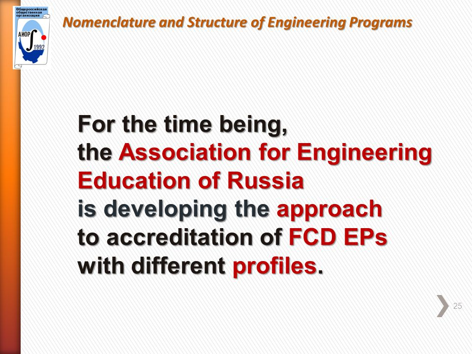 Nomenclature and Structure of Engineering Programs 25 For the time being, the Association for Engineering Education of Russia is developing the approach to accreditation of FCD EPs with different profiles.