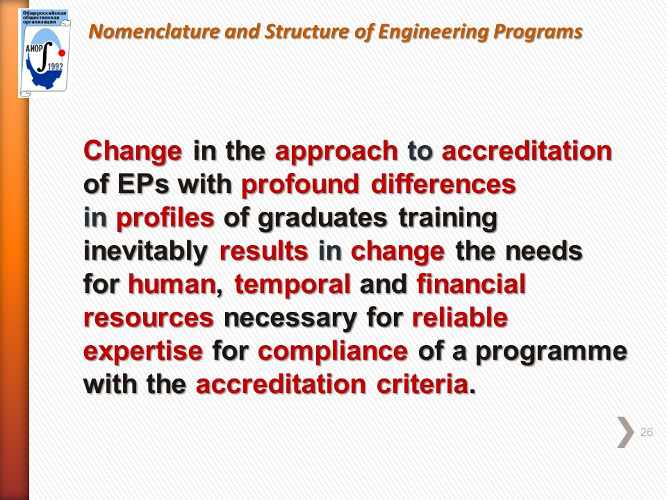 Nomenclature and Structure of Engineering Programs 26 Change in the approach to accreditation of EPs with profound differences in profiles of graduates training inevitably results in change the needs for human, temporal and financial resources necessary for reliable expertise for compliance of a programme with the accreditation criteria.