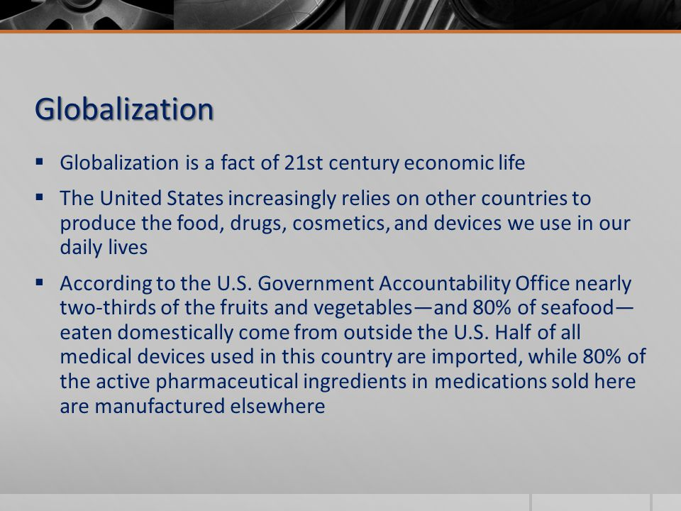  Globalization is a fact of 21st century economic life  The United States increasingly relies on other countries to produce the food, drugs, cosmetics, and devices we use in our daily lives  According to the U.S.