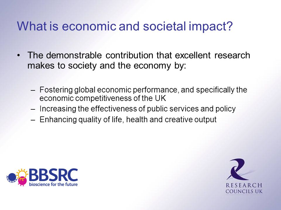 What is economic and societal impact? The demonstrable contribution that excellent research makes to society and the economy by: –Fostering global eco