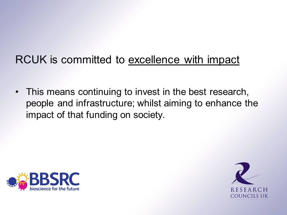RCUK is committed to excellence with impact This means continuing to invest in the best research, people and infrastructure; whilst aiming to enhance