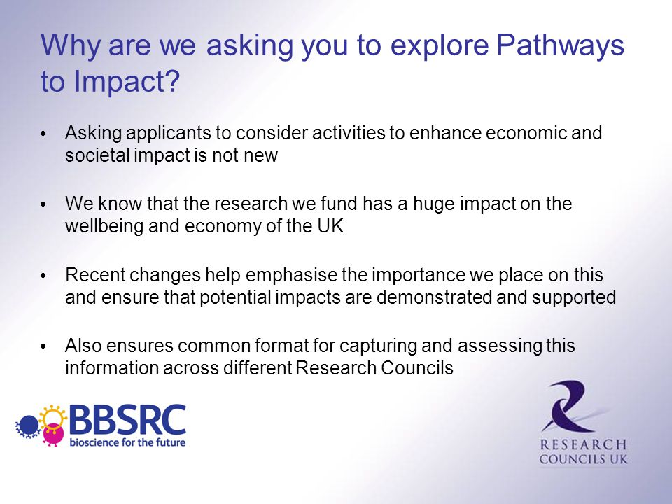 Why are we asking you to explore Pathways to Impact? Asking applicants to consider activities to enhance economic and societal impact is not new We kn