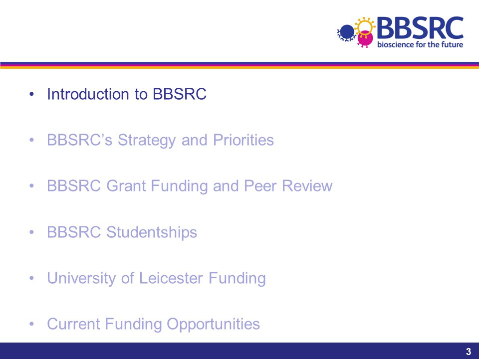 Introduction to BBSRC BBSRC's Strategy and Priorities BBSRC Grant Funding and Peer Review BBSRC Studentships University of Leicester Funding Current Funding Opportunities 3