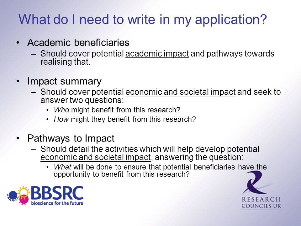 What do I need to write in my application? Academic beneficiaries –Should cover potential academic impact and pathways towards realising that. Impact