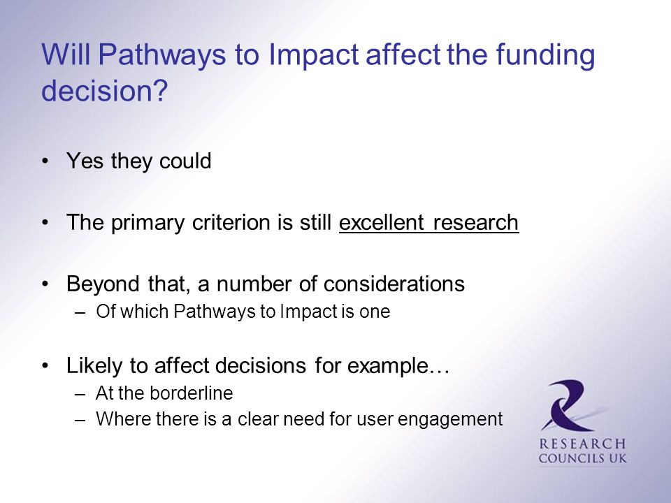 Will Pathways to Impact affect the funding decision? Yes they could The primary criterion is still excellent research Beyond that, a number of conside