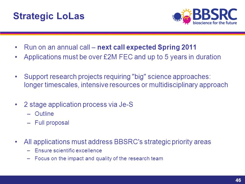 Strategic LoLas Run on an annual call – next call expected Spring 2011 Applications must be over £2M FEC and up to 5 years in duration Support research projects requiring big science approaches: longer timescales, intensive resources or multidisciplinary approach 2 stage application process via Je-S –Outline –Full proposal All applications must address BBSRC s strategic priority areas –Ensure scientific excellence –Focus on the impact and quality of the research team 46