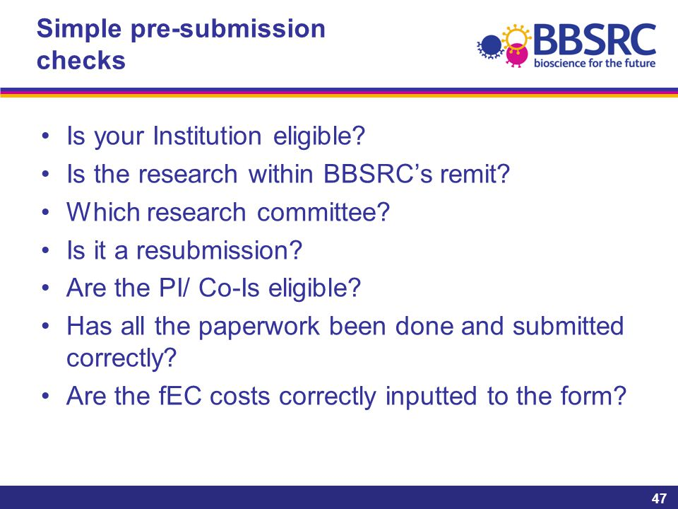 Simple pre-submission checks Is your Institution eligible? Is the research within BBSRC's remit? Which research committee? Is it a resubmission? Are t
