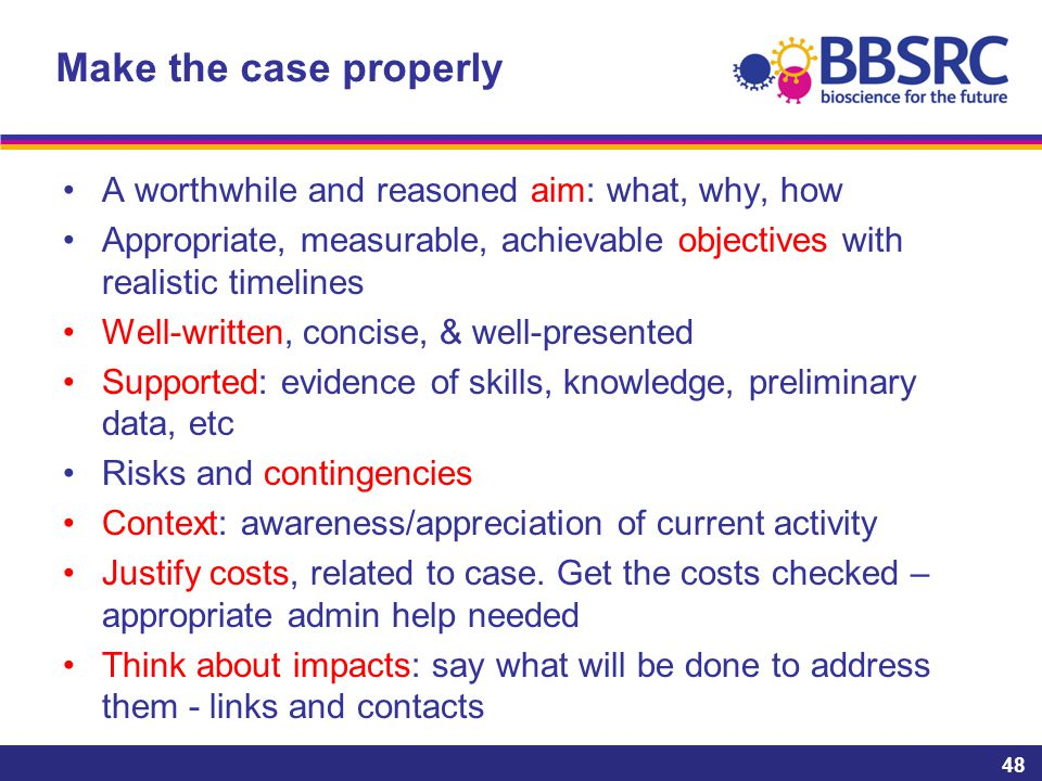 Make the case properly A worthwhile and reasoned aim: what, why, how Appropriate, measurable, achievable objectives with realistic timelines Well-written, concise, & well-presented Supported: evidence of skills, knowledge, preliminary data, etc Risks and contingencies Context: awareness/appreciation of current activity Justify costs, related to case.