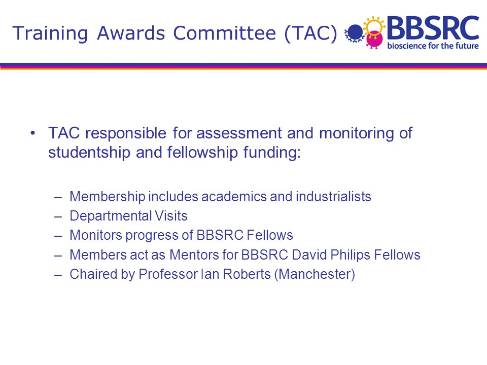 TAC responsible for assessment and monitoring of studentship and fellowship funding: –Membership includes academics and industrialists –Departmental Visits –Monitors progress of BBSRC Fellows –Members act as Mentors for BBSRC David Philips Fellows –Chaired by Professor Ian Roberts (Manchester) Training Awards Committee (TAC)