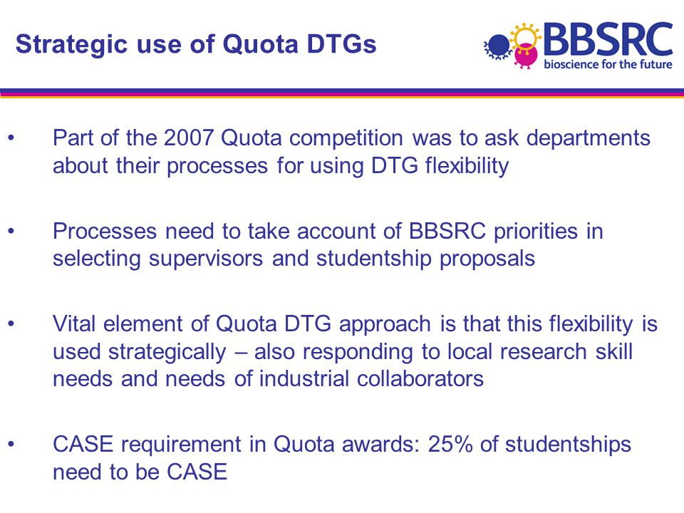 Part of the 2007 Quota competition was to ask departments about their processes for using DTG flexibility Processes need to take account of BBSRC priorities in selecting supervisors and studentship proposals Vital element of Quota DTG approach is that this flexibility is used strategically – also responding to local research skill needs and needs of industrial collaborators CASE requirement in Quota awards: 25% of studentships need to be CASE Strategic use of Quota DTGs
