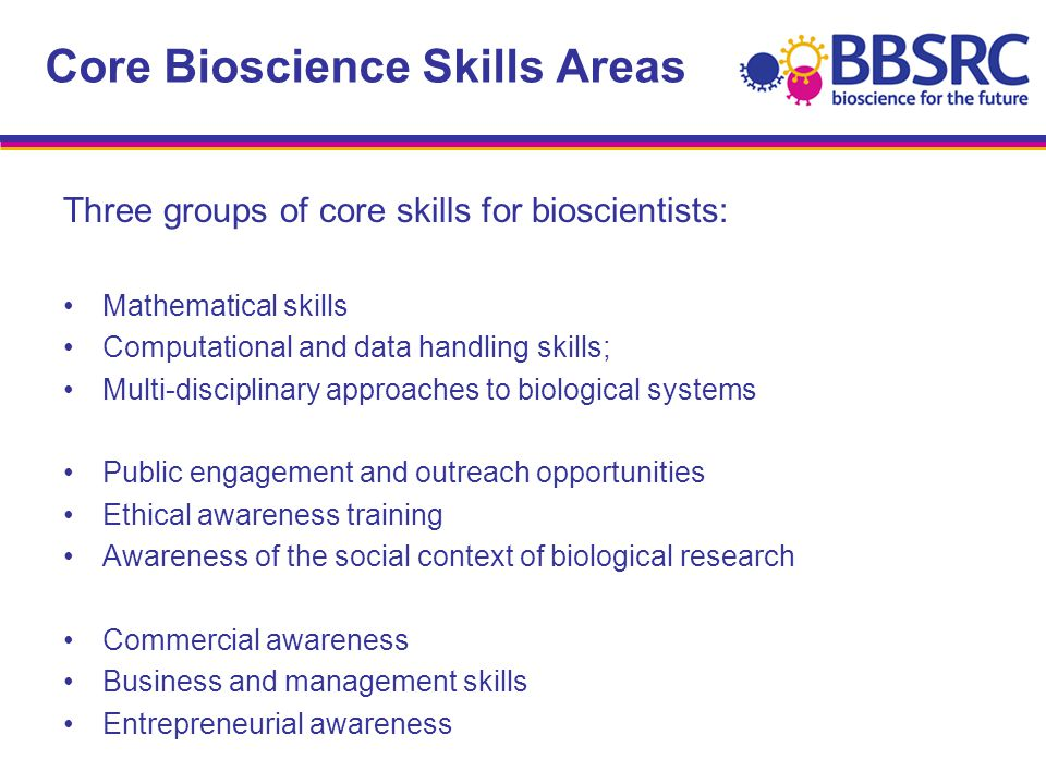 Core Bioscience Skills Areas Three groups of core skills for bioscientists: Mathematical skills Computational and data handling skills; Multi-disciplinary approaches to biological systems Public engagement and outreach opportunities Ethical awareness training Awareness of the social context of biological research Commercial awareness Business and management skills Entrepreneurial awareness