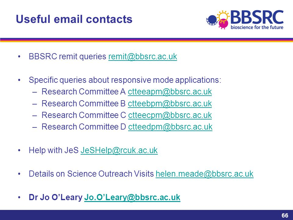 Useful email contacts BBSRC remit queries remit@bbsrc.ac.ukremit@bbsrc.ac.uk Specific queries about responsive mode applications: –Research Committee A ctteeapm@bbsrc.ac.ukctteeapm@bbsrc.ac.uk –Research Committee B ctteebpm@bbsrc.ac.ukctteebpm@bbsrc.ac.uk –Research Committee C ctteecpm@bbsrc.ac.ukctteecpm@bbsrc.ac.uk –Research Committee D ctteedpm@bbsrc.ac.ukctteedpm@bbsrc.ac.uk Help with JeS JeSHelp@rcuk.ac.ukJeSHelp@rcuk.ac.uk Details on Science Outreach Visits helen.meade@bbsrc.ac.ukhelen.meade@bbsrc.ac.uk Dr Jo O'Leary Jo.O'Leary@bbsrc.ac.ukJo.O'Leary@bbsrc.ac.uk 66