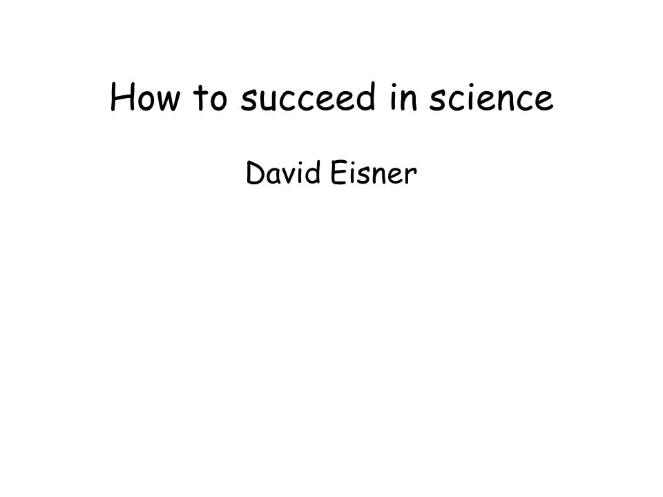 How to succeed in science David Eisner