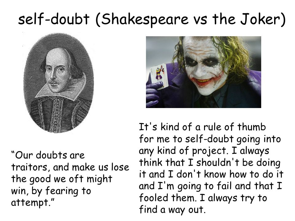 Our doubts are traitors, and make us lose the good we oft might win, by fearing to attempt. self-doubt (Shakespeare vs the Joker) It s kind of a rule of thumb for me to self-doubt going into any kind of project.