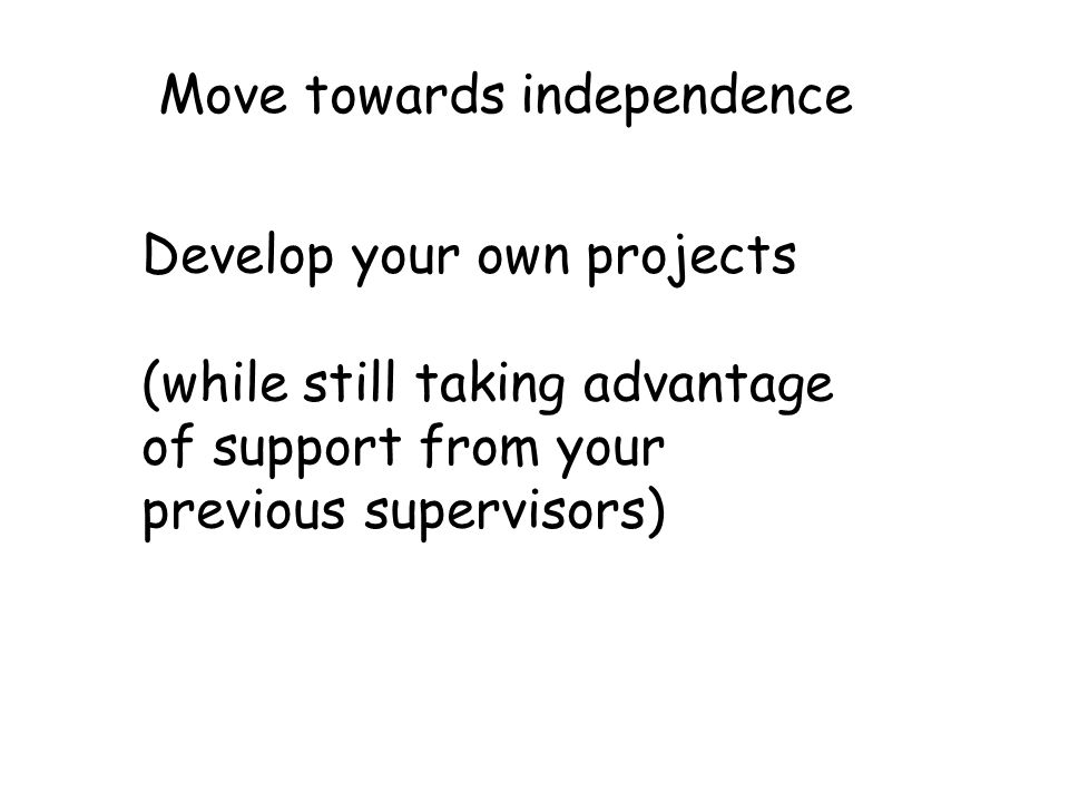 Move towards independence Develop your own projects (while still taking advantage of support from your previous supervisors)