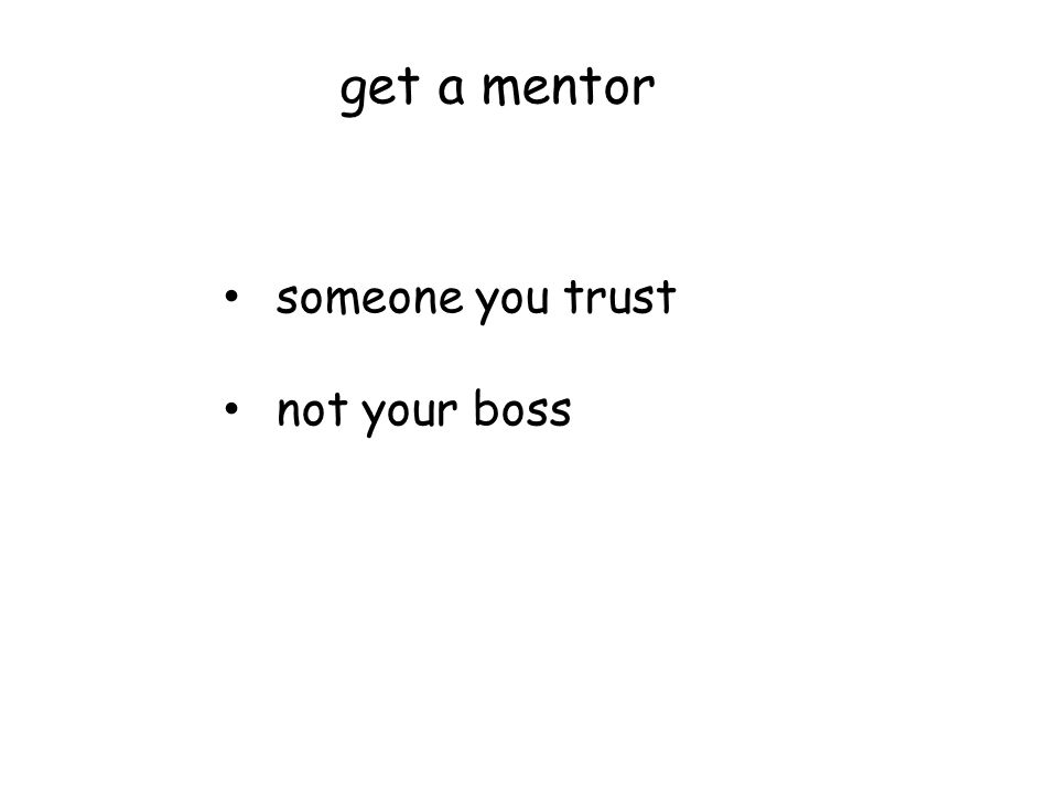 get a mentor someone you trust not your boss