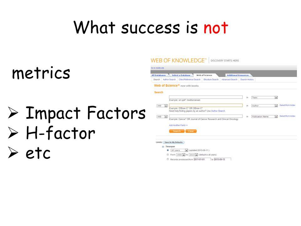What success is not metrics  Impact Factors  H-factor  etc