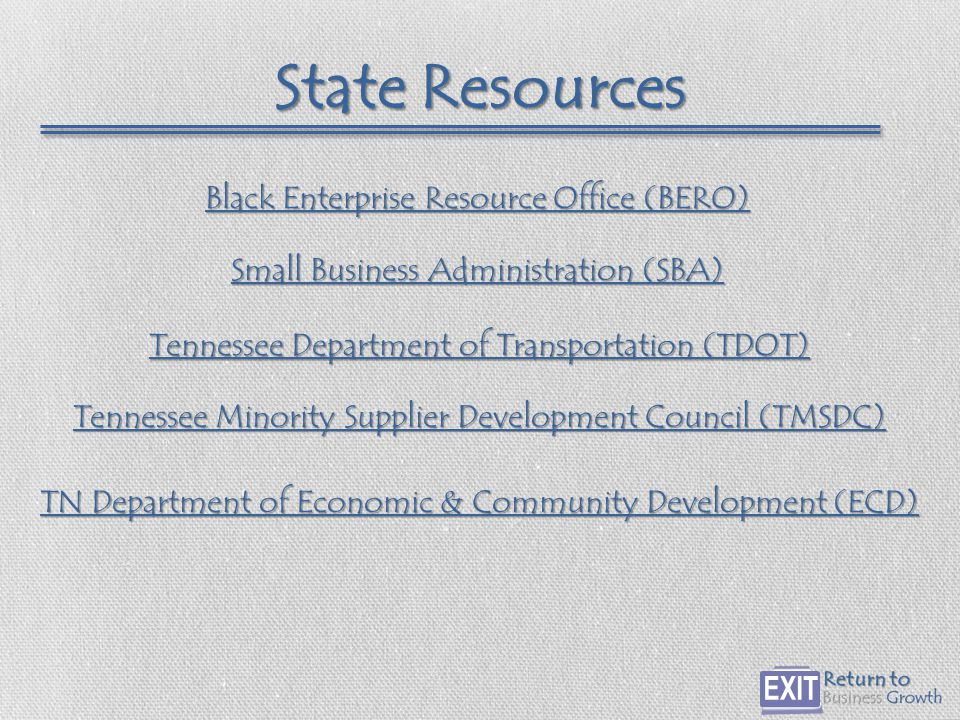 State Resources Tennessee Minority Supplier Development Council (TMSDC) Tennessee Minority Supplier Development Council (TMSDC) Small Business Administration (SBA) Small Business Administration (SBA) Tennessee Department of Transportation (TDOT) Tennessee Department of Transportation (TDOT) TN Department of Economic & Community Development (ECD) TN Department of Economic & Community Development (ECD) Black Enterprise Resource Office (BERO) Black Enterprise Resource Office (BERO)