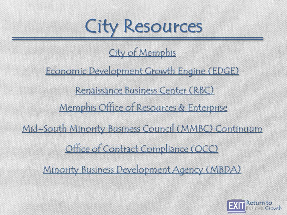 City Resources City of Memphis City of Memphis Office of Resources & Enterprise Memphis Office of Resources & Enterprise Economic Development Growth Engine (EDGE) Economic Development Growth Engine (EDGE) Office of Contract Compliance (OCC) Office of Contract Compliance (OCC) Minority Business Development Agency (MBDA) Minority Business Development Agency (MBDA) Mid–South Minority Business Council (MMBC) Continuum Mid–South Minority Business Council (MMBC) Continuum Renaissance Business Center (RBC) Renaissance Business Center (RBC)