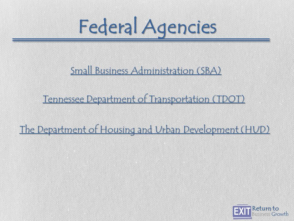 Federal Agencies The Department of Housing and Urban Development (HUD) The Department of Housing and Urban Development (HUD) Small Business Administration (SBA) Small Business Administration (SBA) Tennessee Department of Transportation (TDOT) Tennessee Department of Transportation (TDOT)