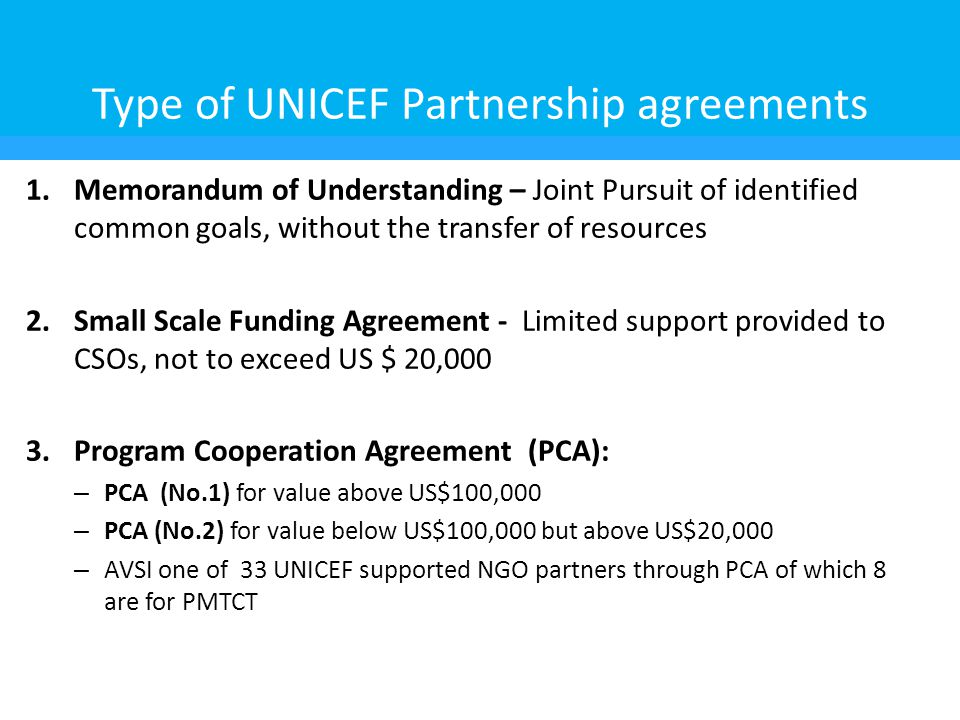 Type of UNICEF Partnership agreements 1.Memorandum of Understanding – Joint Pursuit of identified common goals, without the transfer of resources 2.Small Scale Funding Agreement - Limited support provided to CSOs, not to exceed US $ 20,000 3.Program Cooperation Agreement (PCA): – PCA (No.1) for value above US$100,000 – PCA (No.2) for value below US$100,000 but above US$20,000 – AVSI one of 33 UNICEF supported NGO partners through PCA of which 8 are for PMTCT