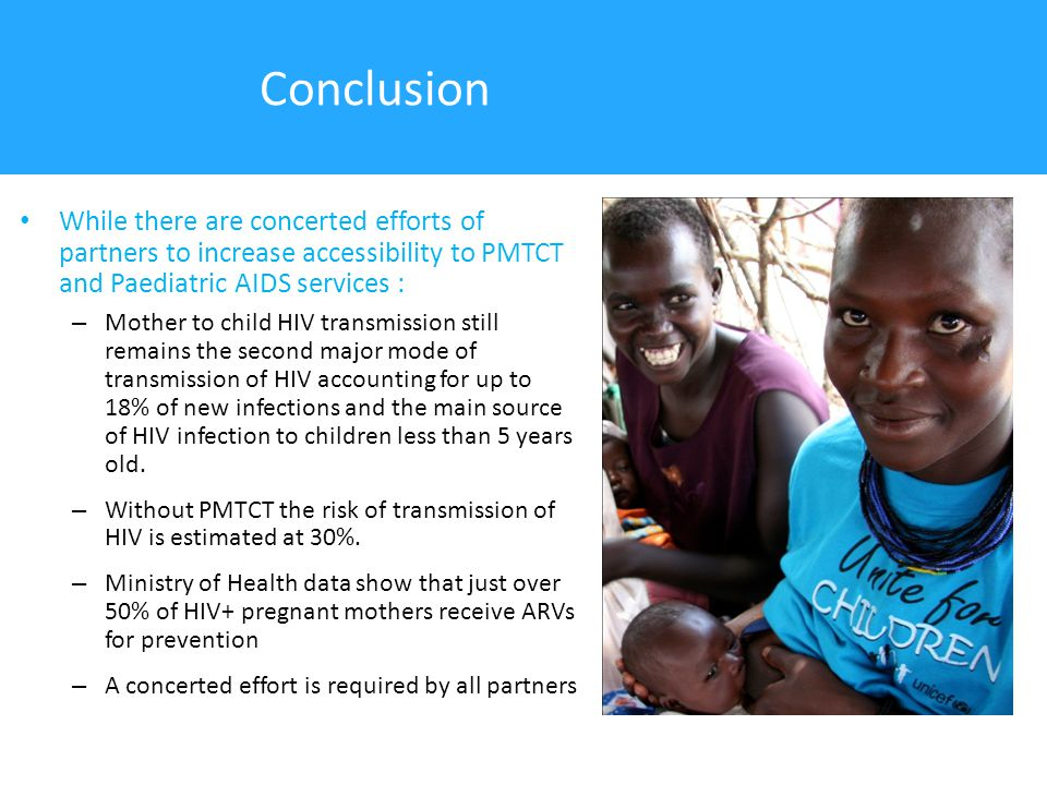 Conclusion While there are concerted efforts of partners to increase accessibility to PMTCT and Paediatric AIDS services : – Mother to child HIV transmission still remains the second major mode of transmission of HIV accounting for up to 18% of new infections and the main source of HIV infection to children less than 5 years old.